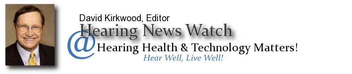 Hearing News Watch - David Kirkwood | Latest news on audiology, hearing loss, health care, business | HearingHealthMatters.org/HearingNewsWatch/