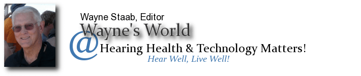 Wayne's World - Wayne Staab - | History and current events in hearing loss, hearing aids, research | HearingHealthMatters.org/WaynesWorld/